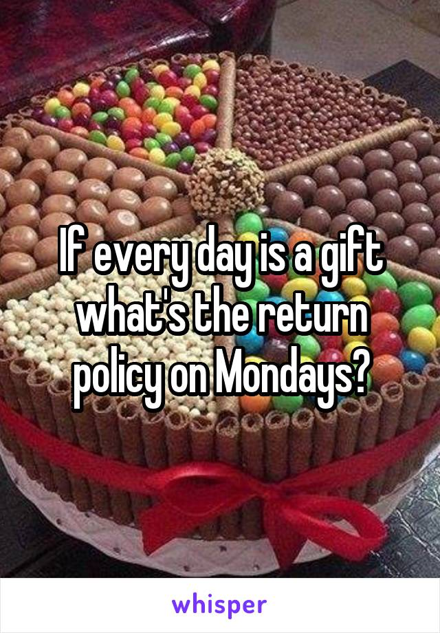 If every day is a gift what's the return policy on Mondays?