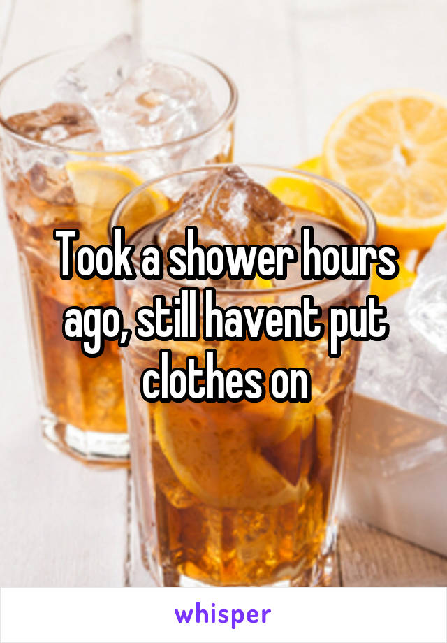 Took a shower hours ago, still havent put clothes on