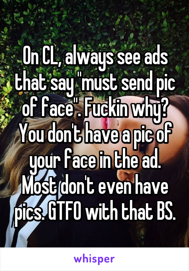 """On CL, always see ads that say """"must send pic of face"""". Fuckin why? You don't have a pic of your face in the ad. Most don't even have pics. GTFO with that BS."""