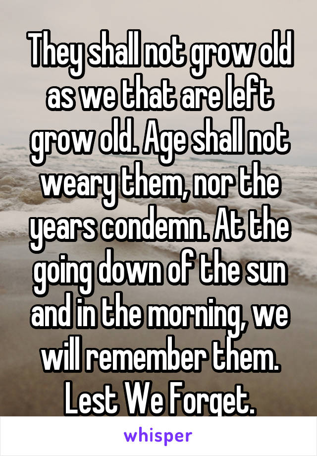 They shall not grow old as we that are left grow old. Age shall not weary them, nor the years condemn. At the going down of the sun and in the morning, we will remember them. Lest We Forget.