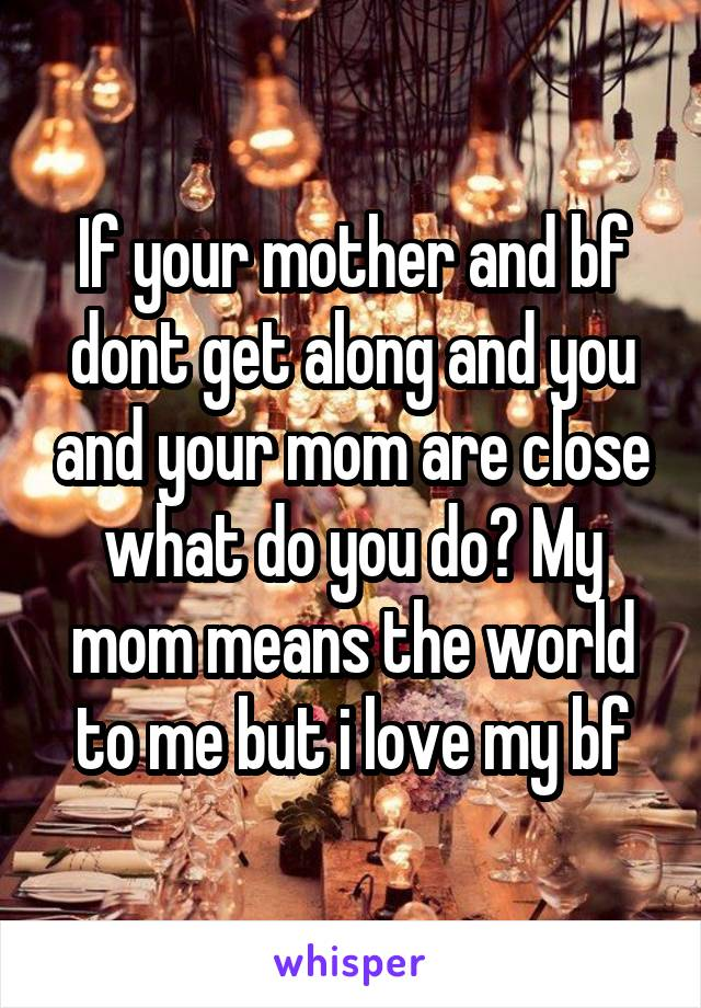 If your mother and bf dont get along and you and your mom are close what do you do? My mom means the world to me but i love my bf