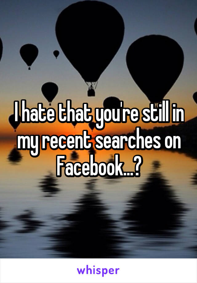 I hate that you're still in my recent searches on Facebook...😥