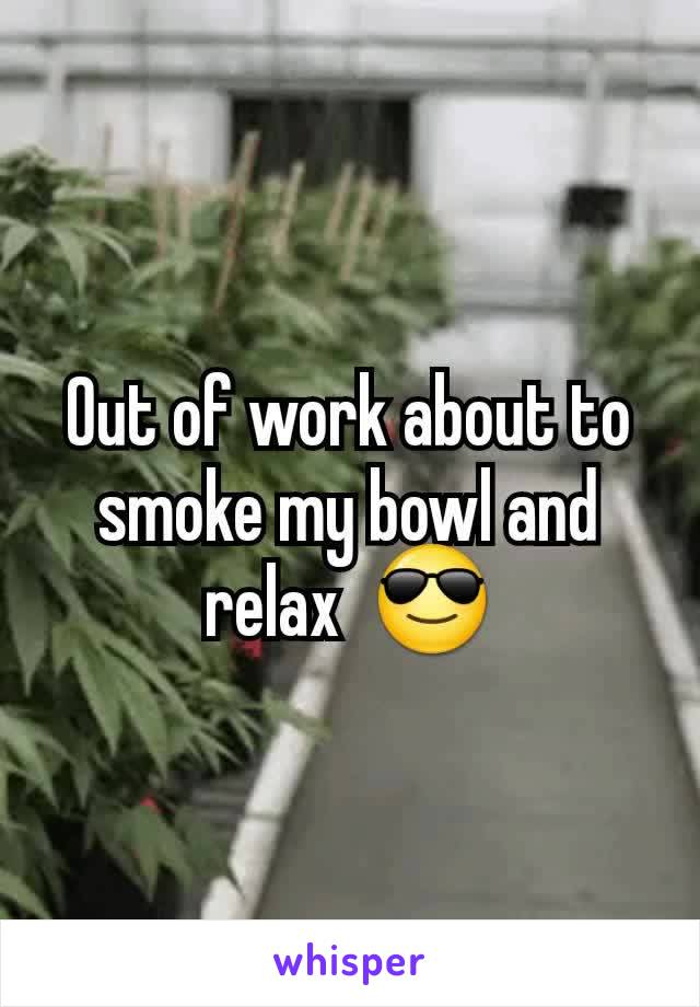 Out of work about to smoke my bowl and relax  😎