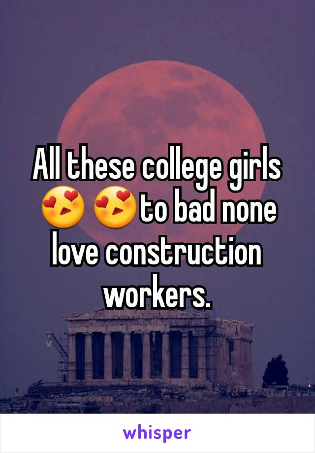 All these college girls😍😍to bad none love construction workers.