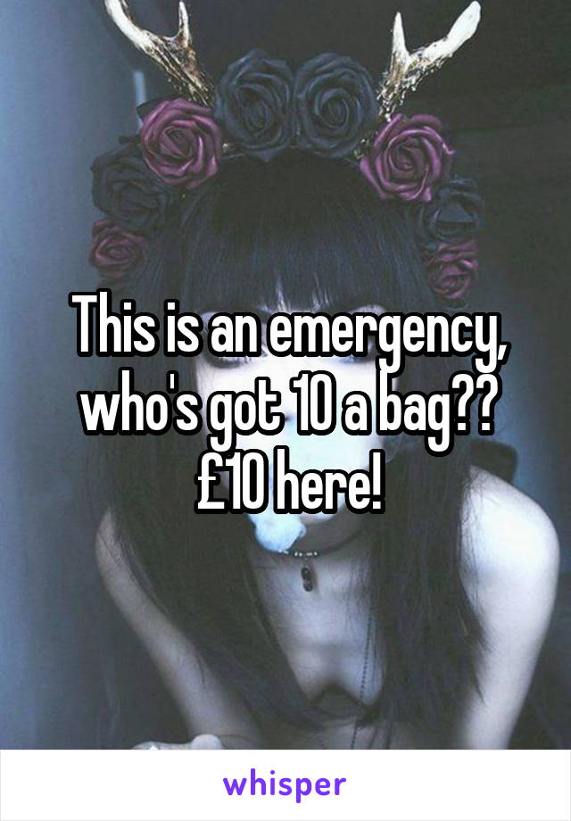 This is an emergency, who's got 10 a bag?? £10 here!