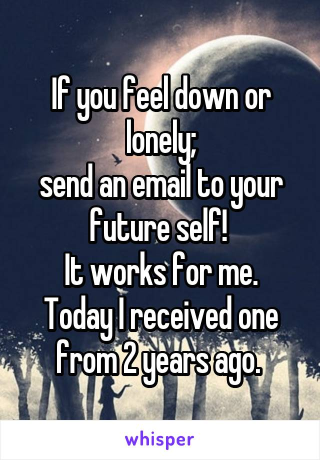 If you feel down or lonely; send an email to your future self!  It works for me. Today I received one from 2 years ago.