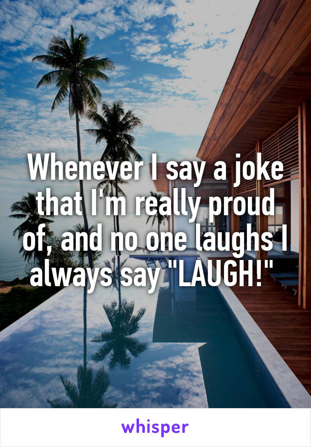 """Whenever I say a joke that I'm really proud of, and no one laughs I always say """"LAUGH!"""""""