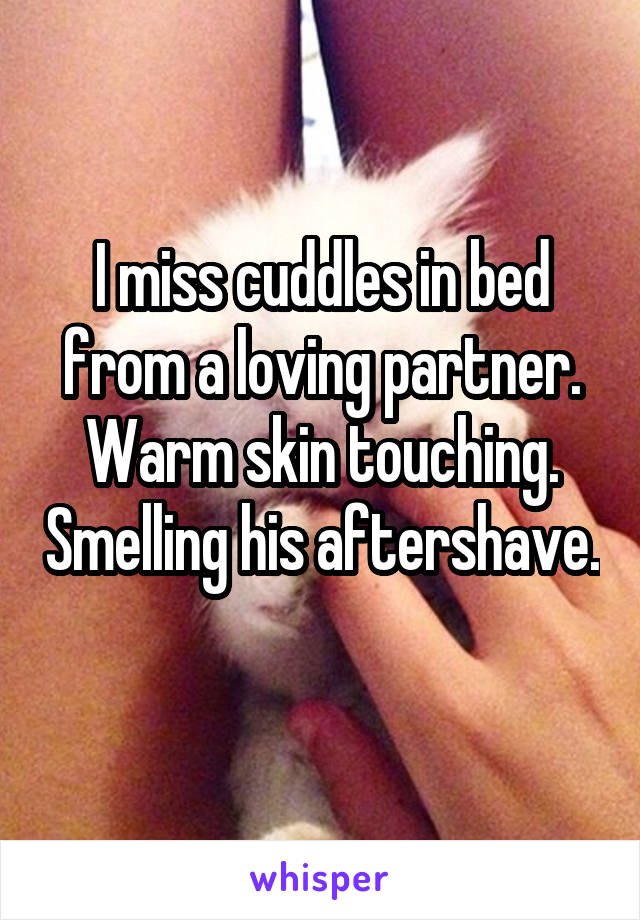 I miss cuddles in bed from a loving partner. Warm skin touching. Smelling his aftershave.