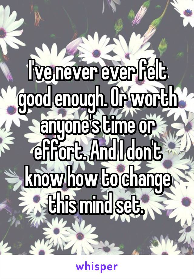 I've never ever felt good enough. Or worth anyone's time or effort. And I don't know how to change this mind set.