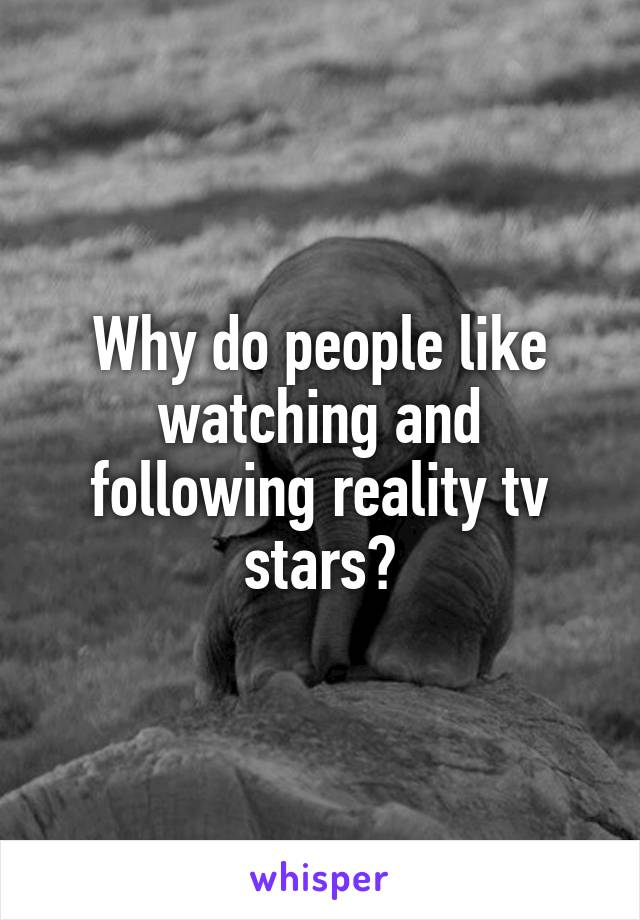Why do people like watching and following reality tv stars?