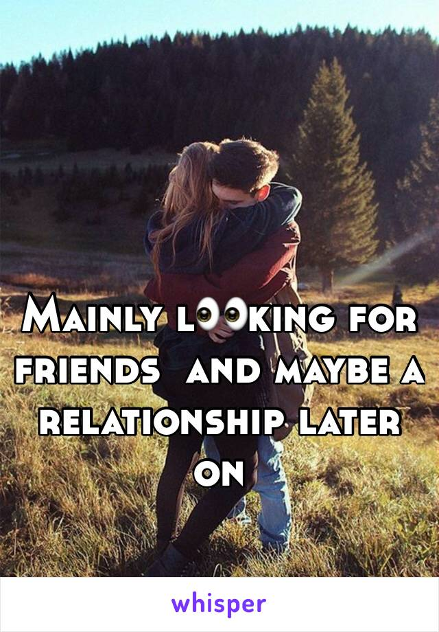Mainly l👀king for friends  and maybe a relationship later on