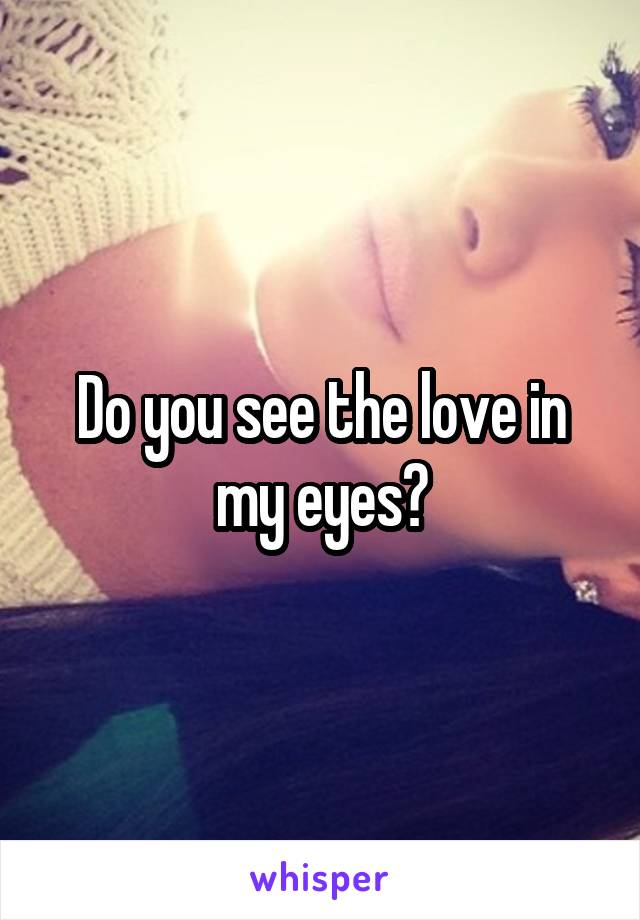 Do you see the love in my eyes?
