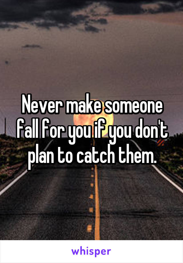 Never make someone fall for you if you don't plan to catch them.