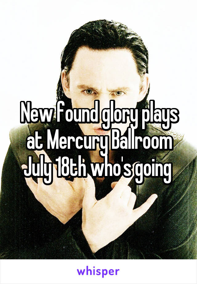 New found glory plays at Mercury Ballroom July 18th who's going