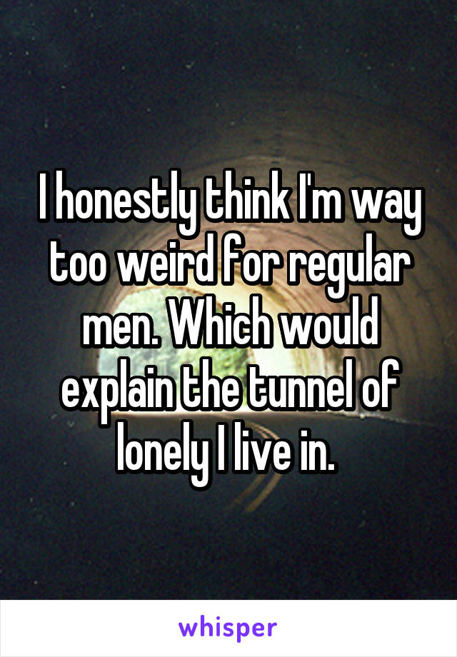 I honestly think I'm way too weird for regular men. Which would explain the tunnel of lonely I live in.