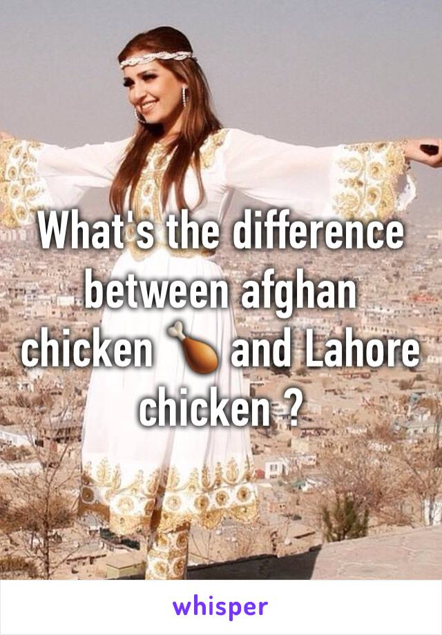 What's the difference between afghan chicken 🍗 and Lahore chicken ?