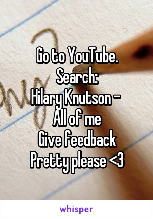 Go to YouTube. Search: Hilary Knutson -  All of me Give feedback Pretty please <3
