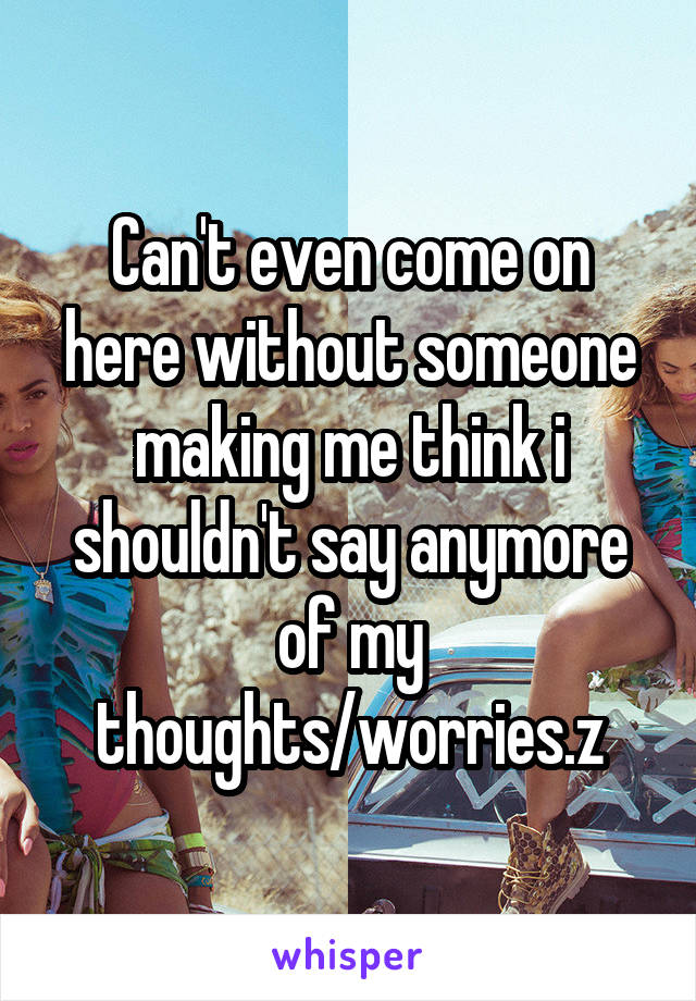 Can't even come on here without someone making me think i shouldn't say anymore of my thoughts/worries.z