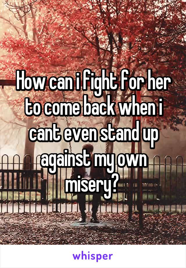 How can i fight for her to come back when i cant even stand up against my own misery?