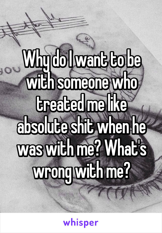Why do I want to be with someone who treated me like absolute shit when he was with me? What's wrong with me?