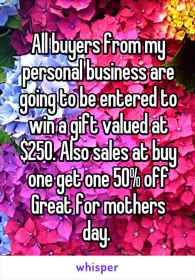 All buyers from my personal business are going to be entered to win a gift valued at $250. Also sales at buy one get one 50% off Great for mothers day.