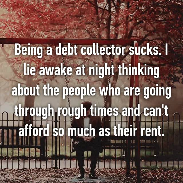 Being a debt collector sucks. I lie awake at night thinking about the people who are going through rough times and can't afford so much as their rent.