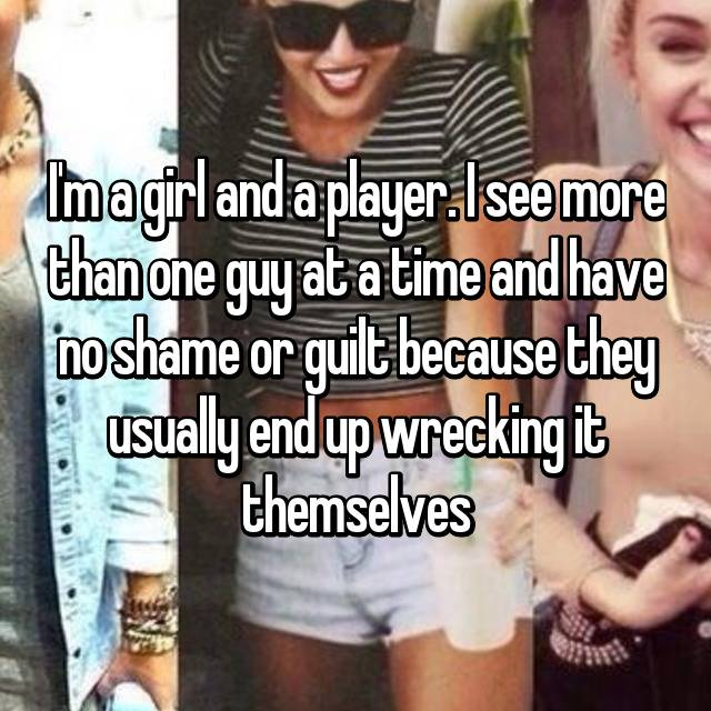 I'm a girl and a player. I see more than one guy at a time and have no shame or guilt because they usually end up wrecking it themselves