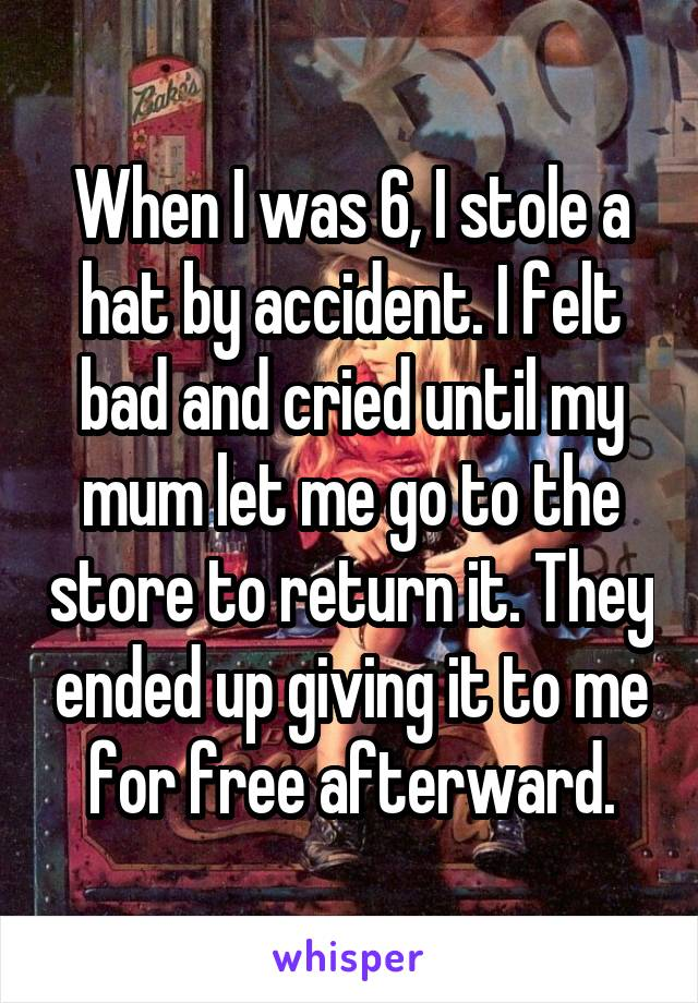 When I was 6, I stole a hat by accident. I felt bad and cried until my mum let me go to the store to return it. They ended up giving it to me for free afterward.