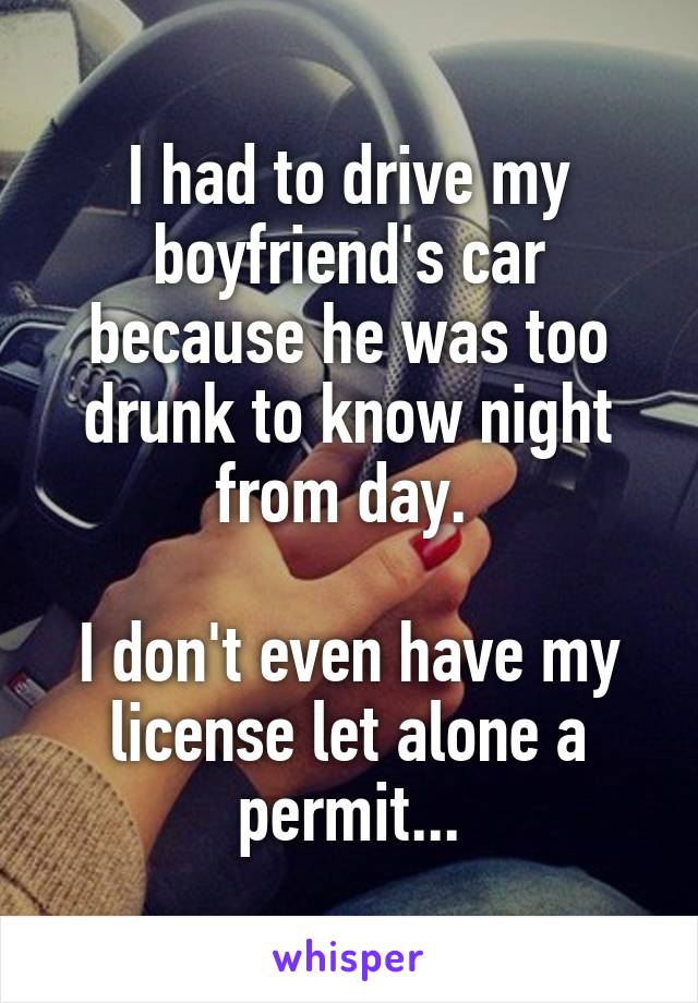 I had to drive my boyfriend's car because he was too drunk to know night from day.   I don't even have my license let alone a permit...