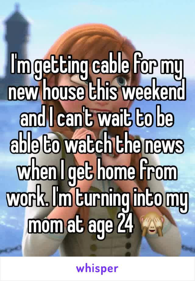 I'm getting cable for my new house this weekend and I can't wait to be able to watch the news when I get home from work. I'm turning into my mom at age 24 🙈