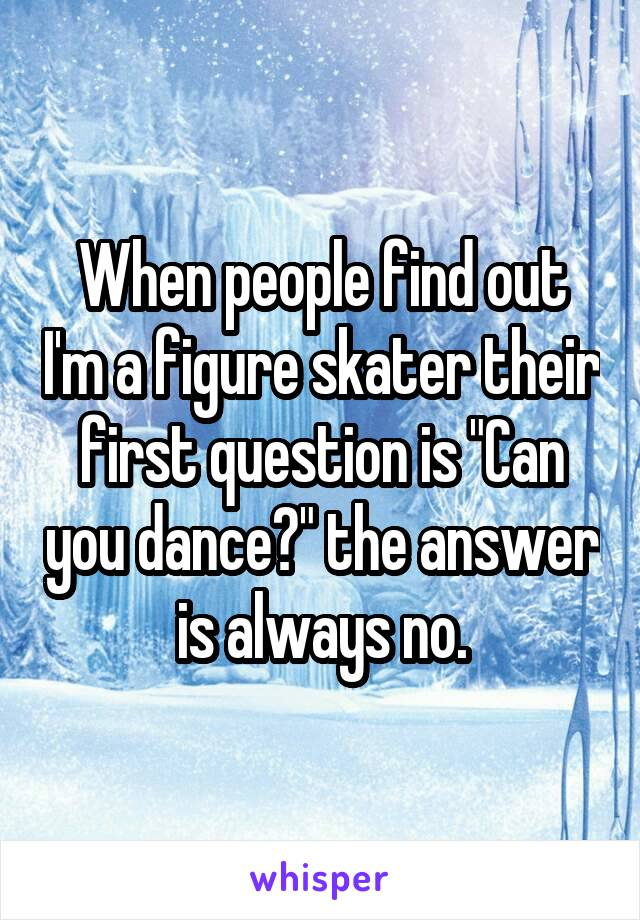"When people find out I'm a figure skater their first question is ""Can you dance?"" the answer is always no."