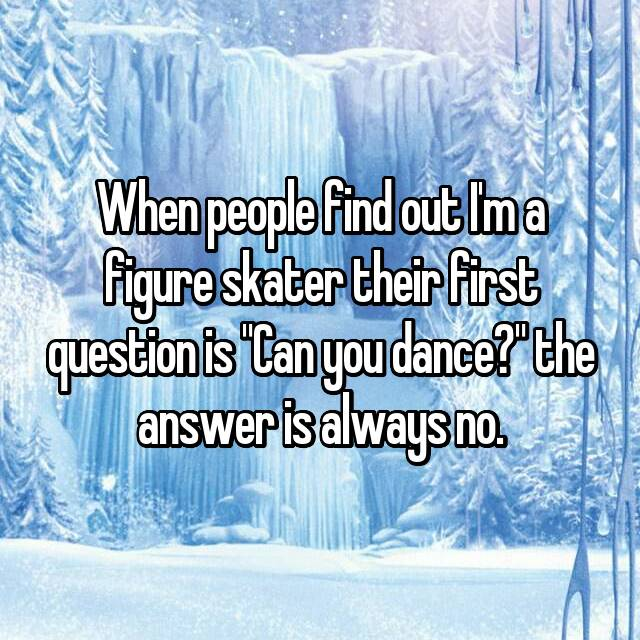 """When people find out I'm a figure skater their first question is """"Can you dance?"""" the answer is always no."""