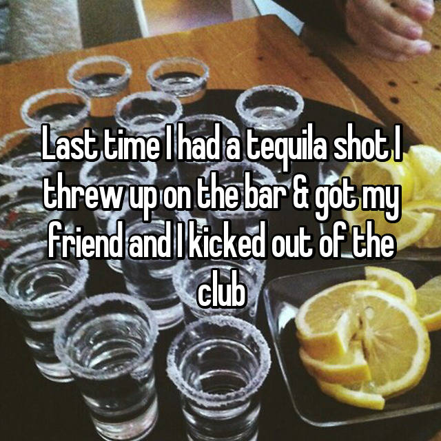 Last time I had a tequila shot I threw up on the bar & got my friend and I kicked out of the club