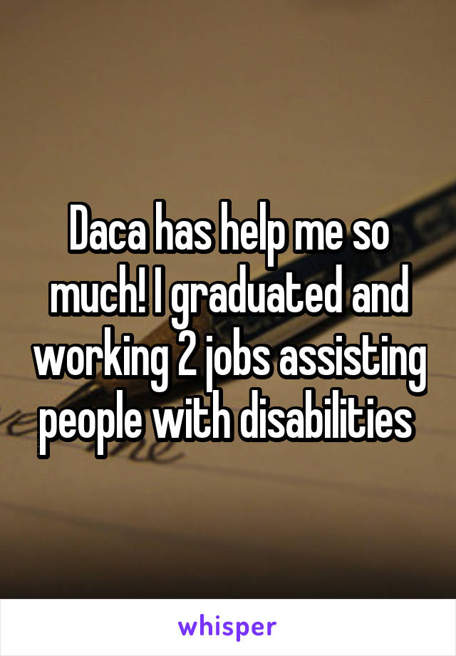Daca has help me so much! I graduated and working 2 jobs assisting people with disabilities