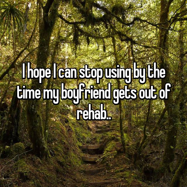 I hope I can stop using by the time my boyfriend gets out of rehab..
