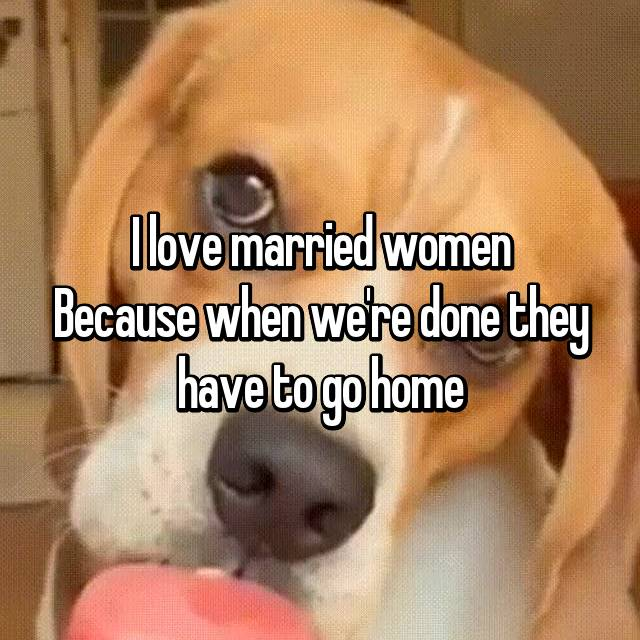 I love married women Because when we're done they have to go home