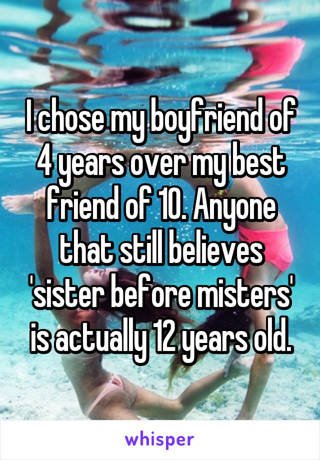 I chose my boyfriend of 4 years over my best friend of 10. Anyone that still believes 'sister before misters' is actually 12 years old.