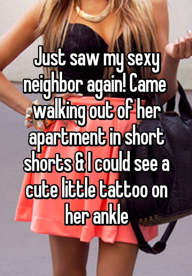 Just Saw My Sexy Neighbor Again Came Walking Out Of Her Apartment In Short Shorts I Could See A Cute Little Tattoo On Her Ankle