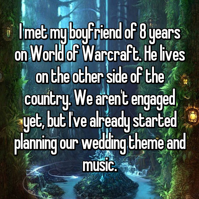 I met my boyfriend of 8 years on World of Warcraft. He lives on the other side of the country. We aren't engaged yet, but I've already started planning our wedding theme and music.