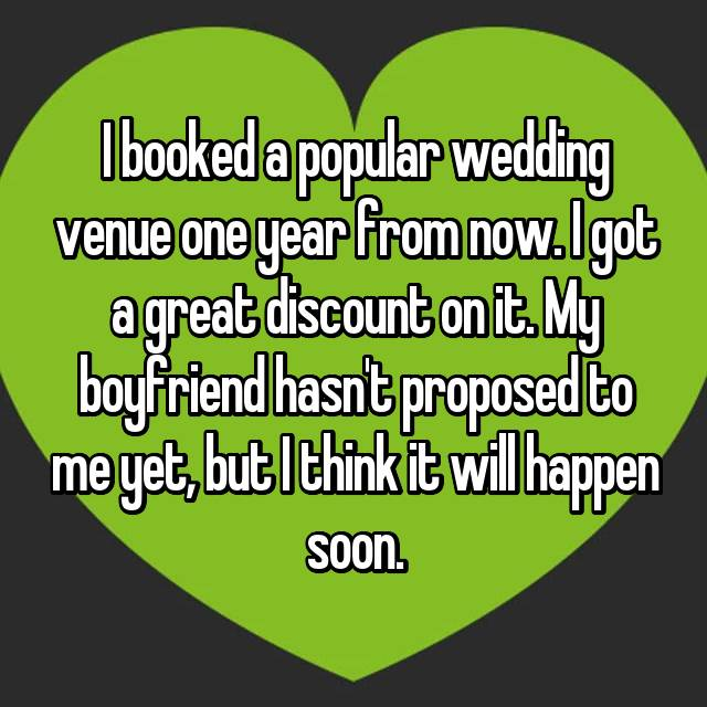 I booked a popular wedding venue one year from now. I got a great discount on it. My boyfriend hasn't proposed to me yet, but I think it will happen soon.