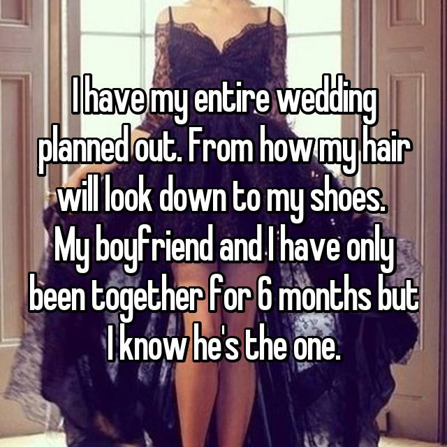 I have my entire wedding planned out. From how my hair will look down to my shoes.  My boyfriend and I have only been together for 6 months but I know he's the one.