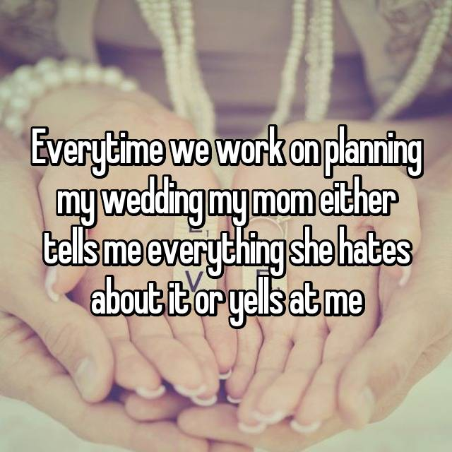 Everytime we work on planning my wedding my mom either tells me everything she hates about it or yells at me😭