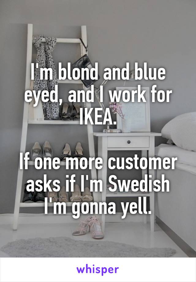 I'm blond and blue eyed, and I work for IKEA.  If one more customer asks if I'm Swedish I'm gonna yell.