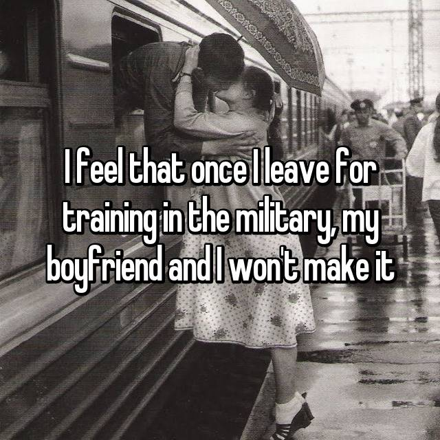 I feel that once I leave for training in the military, my boyfriend and I won't make it
