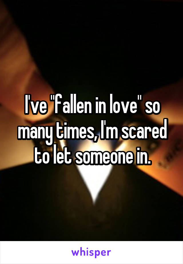 "I've ""fallen in love"" so many times, I'm scared to let someone in."