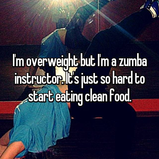 I'm overweight but I'm a zumba instructor. It's just so hard to start eating clean food.