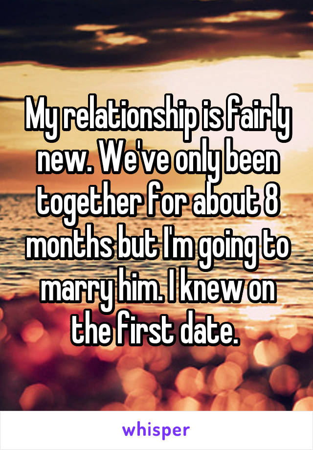 My relationship is fairly new. We've only been together for about 8 months but I'm going to marry him. I knew on the first date.