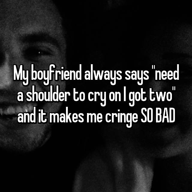 "My boyfriend always says ""need a shoulder to cry on I got two"" and it makes me cringe SO BAD"