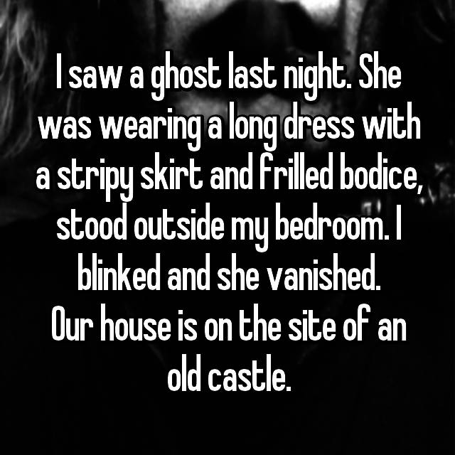 I saw a ghost last night. She was wearing a long dress with a stripy skirt and frilled bodice, stood outside my bedroom. I blinked and she vanished. Our house is on the site of an old castle.