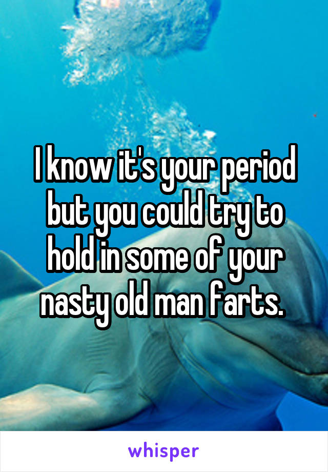 I know it's your period but you could try to hold in some of your nasty old man farts.